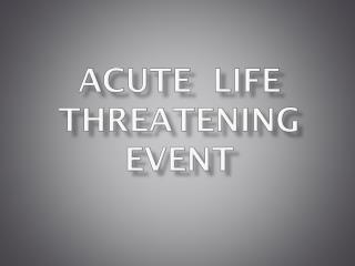 ACUTE  LIFE THREATENING EVENT