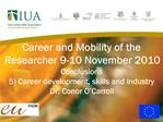 Career and Mobility of the Researcher 9-10 November 2010 Conclusions 5 Career development, skills and industry  Dr. Cono