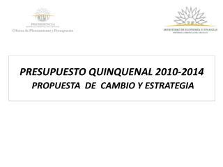 PRESUPUESTO QUINQUENAL 2010-2014 PROPUESTA  DE  CAMBIO Y ESTRATEGIA