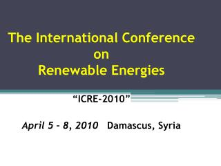 The International Conference  on  Renewable Energies   ICRE-2010   April 5   8, 2010   Damascus, Syria