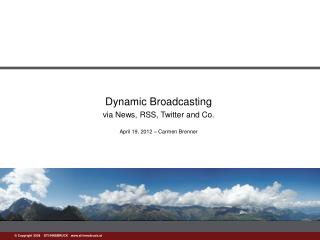 Dynamic Broadcasting v ia News, RSS, Twitter and Co. April 19, 2012 – Carmen Brenner