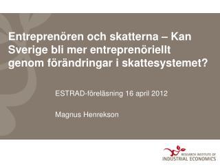 ESTRAD-föreläsning 16 april 2012 Magnus Henrekson
