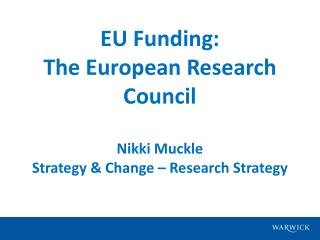 EU Funding:   The European Research Council Nikki Muckle Strategy & Change – Research Strategy