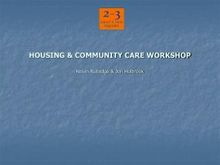 HOUSING & COMMUNITY CARE WORKSHOP Kelvin Rutledge & Jon Holbrook