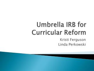 Umbrella IRB for Curricular Reform