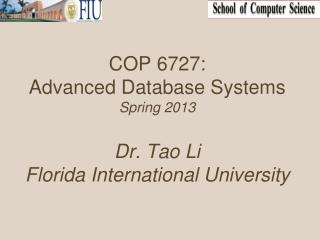 COP 6727: Advanced Database Systems Spring 2013 Dr. Tao Li Florida International University