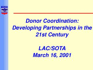 Donor Coordination: Developing Partnerships in the 21st Century LAC/SOTA March 16, 2001