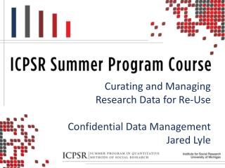 Curating and Managing Research Data for Re-Use Confidential Data Management Jared Lyle