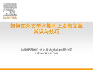 如何在外文学术期刊上发表文章 常识与技巧 励德爱思唯尔信息技术 ( 北京 ) 有限公司   china.elsevier