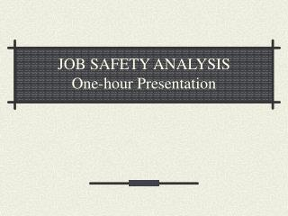 JOB SAFETY ANALYSIS One-hour Presentation