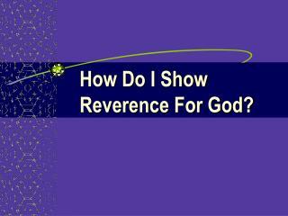 How Do I Show  Reverence For God