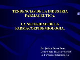 TENDENCIAS DE LA INDUSTRIA  FARMACEUTICA.  LA NECESIDAD DE LA FARMACOEPIDEMIOLOGIA.