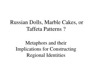 Russian Dolls, Marble Cakes, or Taffeta Patterns ?