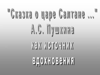 """Сказка о царе Салтане ...""  А.С. Пушкина  как источник  вдохновения"