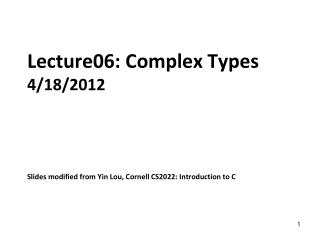 Lecture06: Complex Types 4/18/2012 Slides modified from Yin Lou, Cornell CS2022: Introduction to C