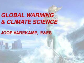 GLOBAL WARMING  & CLIMATE SCIENCE JOOP VAREKAMP,  E&ES