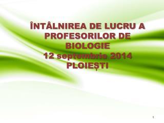 ÎNTÂLNIREA DE LUCRU A  PROFESORILOR  DE BIOLOGIE 12  septembrie 2014 P LOIE ȘTI