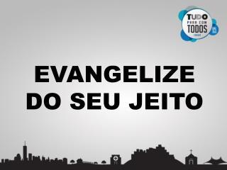 EVANGELIZE DO SEU JEITO