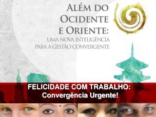 FELICIDADE COM TRABALHO:  Convergência Urgente!