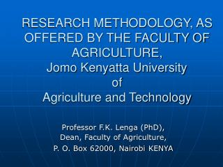 Professor F.K. Lenga (PhD),  Dean, Faculty of Agriculture, P. O. Box 62000, Nairobi KENYA