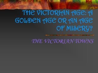 THE VICTORIAN AGE: A GOLDEN AGE OR AN AGE OF MISERY?