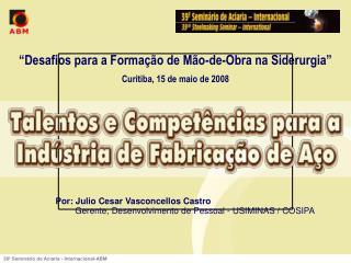 """""""Desafios para a Formação de Mão-de-Obra na Siderurgia"""" Curitiba, 15 de maio de 2008"""
