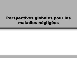 Perspectives globales pour les maladies négligées