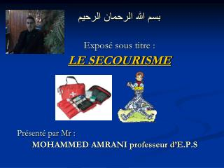 بسم الله الرحمان الرحيم Exposé sous titre :  LE SECOURISME Présenté par Mr :