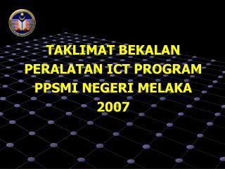 TAKLIMAT BEKALAN PERALATAN ICT PROGRAM PPSMI NEGERI MELAKA 2007