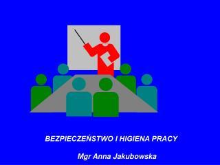BEZPIECZEŃSTWO I HIGIENA PRACY Mgr Anna Jakubowska