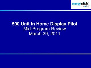 500 Unit In Home Display Pilot Mid-Program Review March 29, 2011