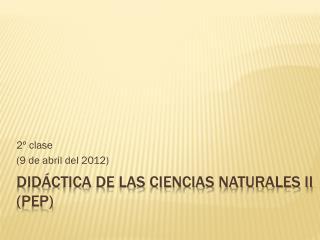 Didáctica de las Ciencias Naturales II (PEP)