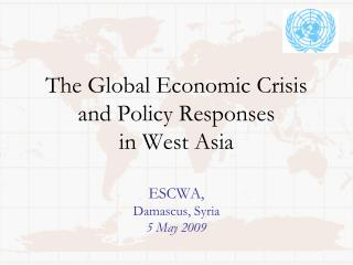 The Global Economic Crisis and Policy Responses in West Asia ESCWA, Damascus, Syria 5 May 2009