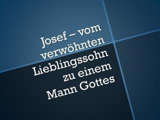 Josef – vom verwöhnten Lieblingssohn  zu einem  Mann Gottes