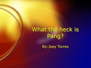 What the heck is Pang?