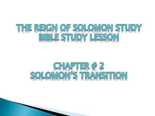 The Reign of  Solomon Study  BIBLE STUDY LESSON  Chapter # 2 Solomon's Transition