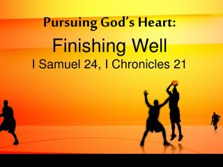 Pursuing God's Heart: Finishing Well I Samuel 24, I Chronicles 21