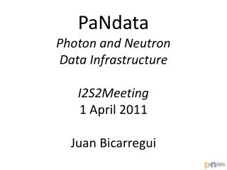 PaNdata  Photon and Neutron  Data Infrastructure I2S2Meeting 1 April 2011 Juan Bicarregui