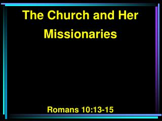 The Church and Her Missionaries Romans 10:13-15