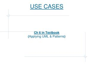 USE CASES Ch 6 in Textbook ( Applying UML & Patterns )