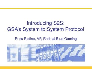 Introducing S2S: GSA s System to System Protocol    Russ Ristine, VP, Radical Blue Gaming
