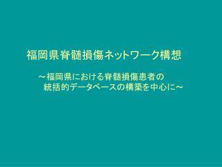 福岡県脊髄損傷ネットワーク構想    ~福岡県における脊髄損傷患者の    統括的データベースの構築を中心に~