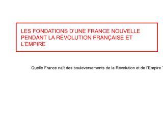 LES FONDATIONS D'UNE FRANCE NOUVELLE PENDANT LA RÉVOLUTION FRANÇAISE ET L'EMPIRE