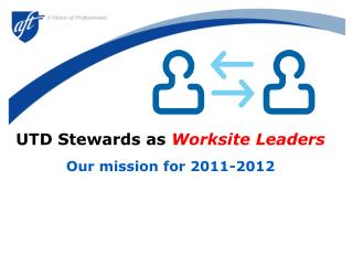 UTD Stewards as  Worksite Leaders Our mission for 2011-2012