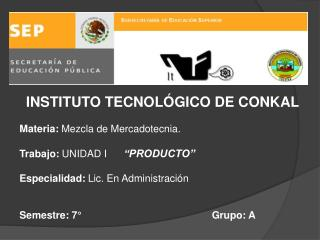INSTITUTO TECNOLÓGICO DE CONKAL  Materia:  Mezcla de Mercadotecnia.