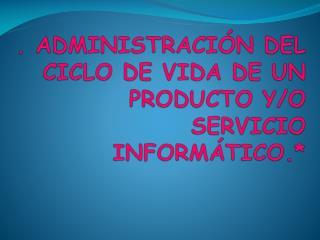 . ADMINISTRACIÓN DEL CICLO DE VIDA DE UN   PRODUCTO Y/O SERVICIO INFORMÁTICO.*