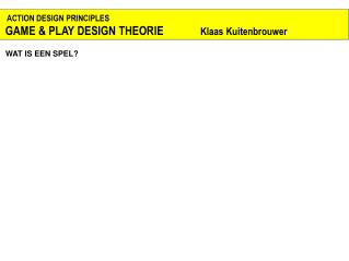 ACTION DESIGN PRINCIPLES  GAME & PLAY DESIGN THEORIE                Klaas Kuitenbrouwer