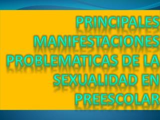 PRINCIPALES MANIFESTACIONES PROBLEMATICAS DE LA SEXUALIDAD EN PREESCOLAR
