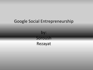 Google Social Entrepreneurship by: Soroush Rezayat