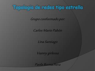 Grupo conformado por: Carlos Mario Pab�n Lina Santiago Vianny girlessa Paola Bornachera